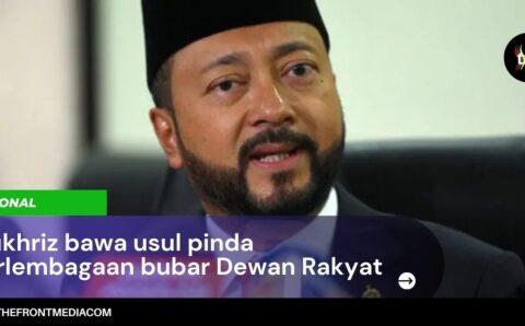 Mukhriz bawa usul pinda Perlembagaan bubar Dewan Rakyat