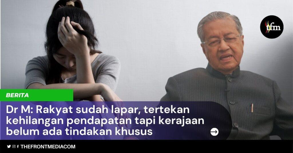 Dr M: Rakyat sudah lapar, tertekan kehilangan pendapatan tapi kerajaan belum ada tindakan khusus
