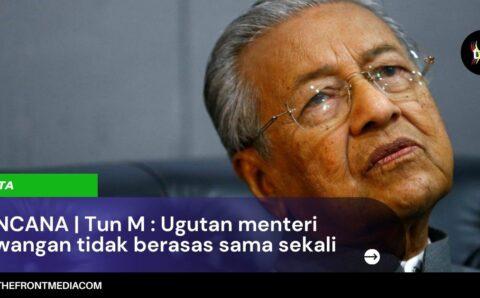 RENCANA | Tun M : Ugutan menteri kewangan tidak berasas sama sekali
