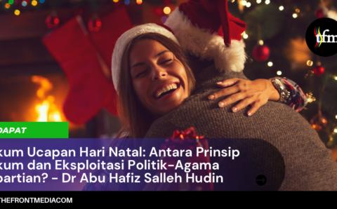 Hukum Ucapan Hari Natal: Antara Prinsip Hukum dan Eksploitasi Politik-Agama Kepartian? – Dr Abu Hafiz Salleh Hudin